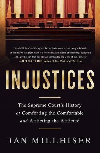Injustices: The Supreme Court's History of Comforting the Comfortable and Afflicting the Afflicted Paperback – June 28, 2016 Ian Millhiser Nation Books 1568585691 Government - Federal