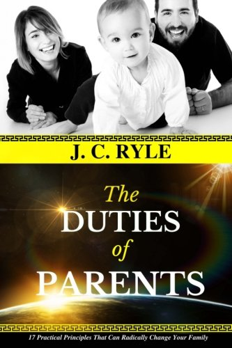 J. C. Ryle: The DUTIES of PARENTS: 17 Practical Principles That Can Radically Change Your Family. (JC Ryle Books) (Volume 1)