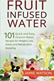 Fruit Infused Water: 101 Fruit Infused Water Recipes for Weight Loss, Detox and Metabolism Boosting Vitamin Water