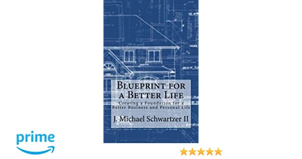 Blueprint for a better life creating a foundation to a better blueprint for a better life creating a foundation to a better business and personal life j michael schwartzer ii 9781497566323 amazon books malvernweather Images
