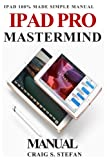 iPad Pro Mastermind Manual: Get started with iPad Pro functions with 100% made simple step by step consumer manual guide for seniors and dummies (Updated as of October 2017)