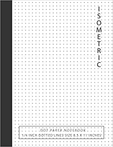 Isometric Graph Paper Dots Bullet Journaling for Beginners Double Sided Isometric Dot Paper Notebook: 1//4 inch Distance Between Dotted Lines Size 8.5 x 11,120 pages Perfect Binding 3D Artwork