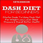 DASH Diet for Beginners: Starter Guide to Using Dash Diet for Weight Loss, Lower Blood Pressure & Overall Better Health! | Katya Johansson