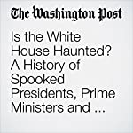 Is the White House Haunted? A History of Spooked Presidents, Prime Ministers and Pets. | Theresa Vargas