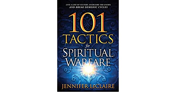 101 Tactics For Spiritual Warfare Live A Life Of Victory Overcome The Enemy And Break Demonic Cycles