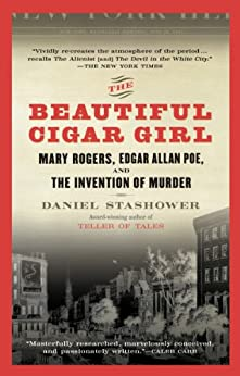 The Beautiful Cigar Girl: Mary Rogers, Edgar Allan Poe, and the Invention of Murder by [Stashower, Daniel]