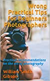 Wrong Practical Tips for Beginners Photographers: Practical recommendations on the art of photography