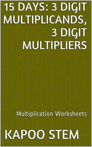 15 Multiplication Worksheets with 3-Digit Multiplicands, 3-Digit Multipliers: Math Practice Workbook (15 Days Math Multiplication Series 10)
