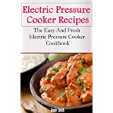 Electric Pressure Cooker Recipes: The Easy And Fresh Electric Pressure Cooker Cookbook