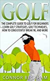 Golf: The Complete Guide To: Golf For Beginners – Learn: Golf Strategies, Golf Techniques, How To Consistently Break 90, and MORE