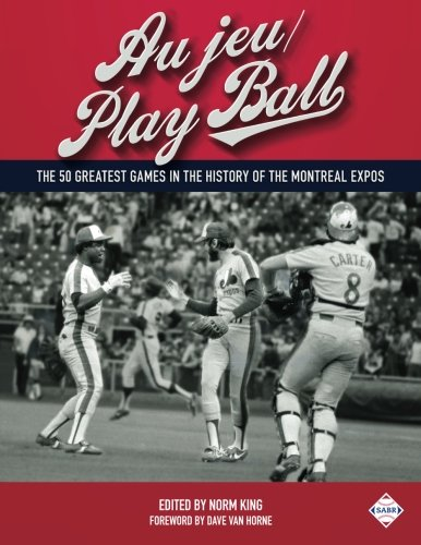 Au jeu/Play Ball: The 50 Greatest Games in the History of the Montreal Expos (SABT Digital Library) (Volume 37)