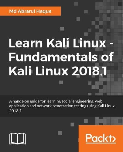 Learn Kali Linux - Fundamentals of Kali Linux 2018.1: A hands-on guide for learning social engineering, web application and network penetration testing using Kali Linux 2018.1