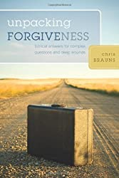 Unpacking Forgiveness: Biblical Answers for Complex Questions and Deep Wounds by Chris Brauns (2008-09-23)