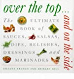 Over the Top and on the Side: Ultimate Book of Sauces, Salsas, Dips, Dressings, Relishes, Raitas and Marinades