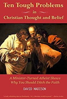 Ten Tough Problems in Christian Thought and Belief: A Minister-Turned-Atheist Shows Why You Should Ditch the Faith by [Madison, David]