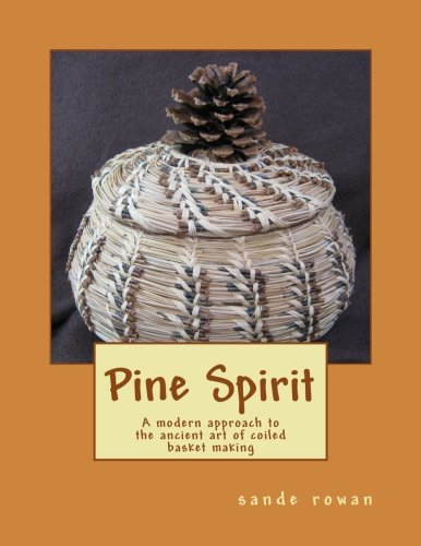 Pine Spirit: A modern approach to the ancient art of coiled basket making (Volume 1)