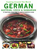 German, Austrian, Czech and Hungarian: 70 Traditional Dishes from the Heart of European Cuisine (Cooking Around the World)