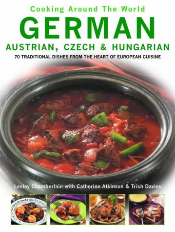 German, Austrian, Czech and Hungarian: 70 Traditional Dishes from the Heart of European Cuisine (Cooking Around The World) by Lesley Chamberlian, Catherine Atkinson, Trish Davies