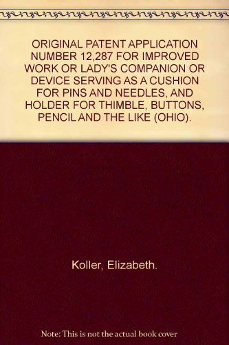 ORIGINAL PATENT APPLICATION NUMBER 12,287 FOR IMPROVED WORK OR LADY'S COMPANION OR DEVICE SERVING AS A CUSHION FOR PINS AND NEEDLES, AND HOLDER FOR THIMBLE, BUTTONS, PENCIL AND THE LIKE (OHIO).