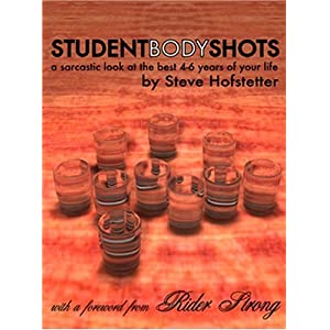 Student Body Shots: A Sarcastic Look at the Best 4-6 Years of Your Life Steve Hofstetter