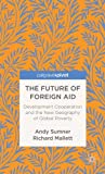The Future of Foreign Aid : Development Cooperation and the New Geography of Global Poverty, Sumner, Andy and Mallett, Richard, 1137298871