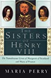 The Sisters of Henry VIII: The Tumultuous Lives of Margaret of Scotland and Mary of France