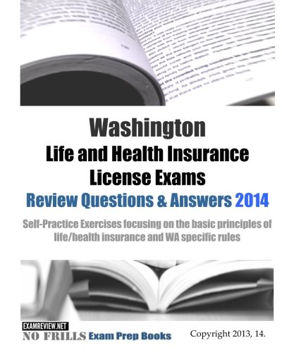 Download Washington Life and Health Insurance License Exams Review Questions & Answers 2014: Self-Practice Exercises focusing on the basic principles of life/health insurance and WA specific rules Pdf