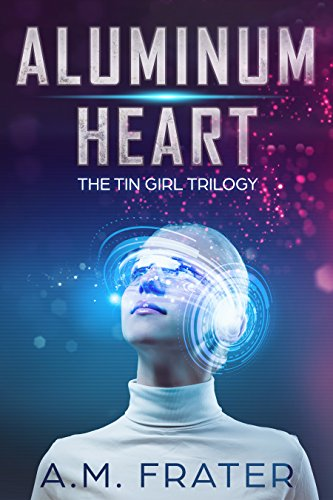 Aluminum Heart: Book: One (The Tin Girl Trilogy Book 1)
