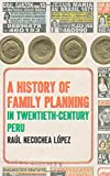 A History of Family Planning in Twentieth-Century Peru, Raúl Necochea López, 1469618087