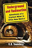 img - for Underground and Radioactive: Adventures of a Uranium Miner in 1970s New Mexico book / textbook / text book
