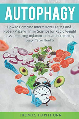 Autophagy: How to Combine Intermittent Fasting and Nobel-Prize Winning Science for Rapid Weight Loss, Reducing Inflammation, and Promoting Long-Term Health (Nobel Winning Books)