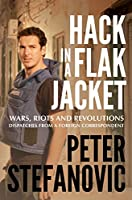 Hack in a Flak Jacket: Wars, riots and revolutions - dispatches from a foreign correspondent