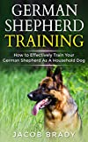 German Shepherd Training: How to Effectively Train Your German Shepherd  As A Household Dog (Dog training, Puppy Training, Potty Training, Housebreaking, Sit, Stay, Jump, Chewing))