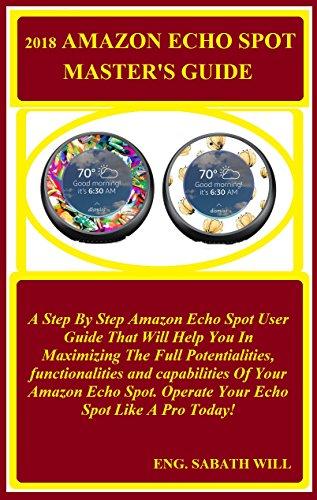 2018 Amazon Echo Spot Master's Guide: A Step By Step Amazon Echo Spot User Guide That Will Help You In Maximizing The Full Potentialities, Functionalities And Capabilities Of Your Amazon Echo Spot..