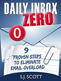 Daily Inbox Zero: 9 Proven Steps to Eliminate Email Overload (Productive Habits Book 5) by [Scott, S.J.]