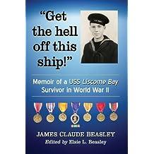 """Get the Hell Off This Ship!"": Memoir of a USS Liscome Bay Survivor in World War II"