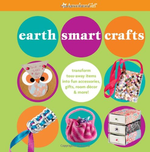 Earth Smart Crafts: Transform Toss-away Items into Fun Accessories, Gifts, Room Decor & More! (American Girl) ebook