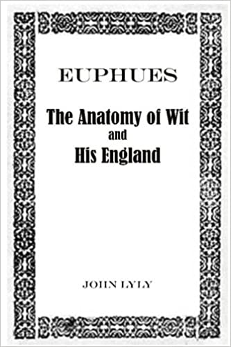 Euphues: The Anatomy of Wit and His England: John Lyly ...