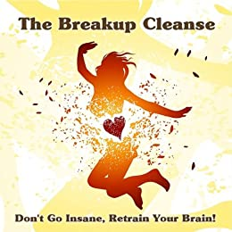 The Breakup Cleanse: Expanded Edition by [Brogaard, Berit, Behan, Catherine]
