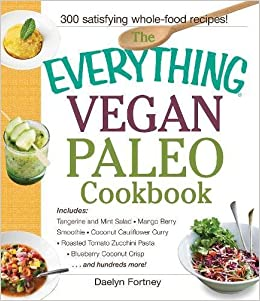 The Everything Vegan Paleo Cookbook: Includes Tangerine and Mint Salad, Mango Berry Smoothie, Coconut Cauliflower Curry, Roasted Tomato Zucchini Pasta, ...