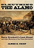 Sleuthing the Alamo: Davy Crockett's Last Stand and Other Mysteries of the Texas Revolution (New Narratives in American…