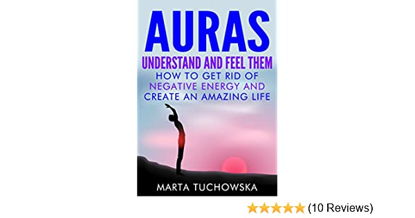 AURAS: Understand And Feel Them  How To Get Rid Of Negative Energy And  Create An Amazing Life (Meditation, Mindfulness U0026 Healing Book 5)   Kindle  Edition By ...