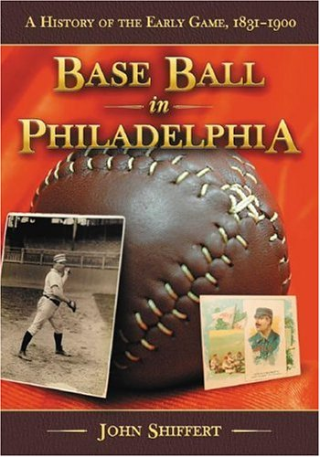 Base Ball in Philadelphia: A History of the Early Game, 1831-1900 ()
