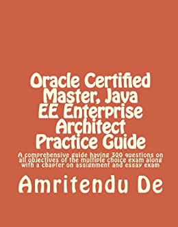 Oracle Certified Master, Java EE Enterprise Architect Practice Guide: A  comprehensive guide having 300 questions on all objectives of the multiple