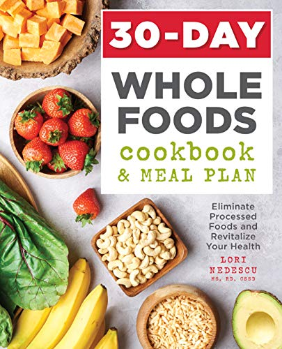 30-Day Whole Foods Cookbook and Meal Plan: Eliminate Processed Foods and Revitalize Your Health by Lori Nedescu MS RDN CSSD