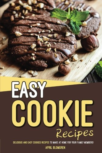 Easy Cookie Recipes: Delicious and Easy Cookies Recipes to Make at Home for Your Family Members! by April Blomgren