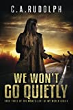 We Won't Go Quietly is the third installment of C.A. Rudolph's What's Left of My World Series, a captivating post-apocalyptic story of a family's survival.           From the back cover:         Lauren Russell, her family, and the community of Tro...