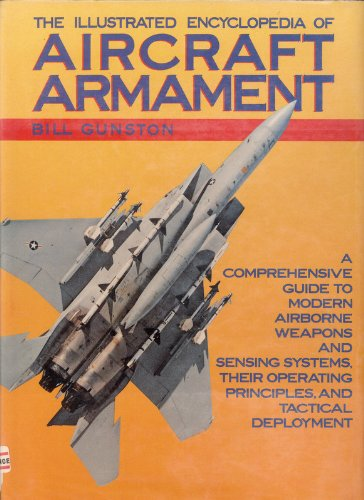 The Illustrated Encyclopedia of Aircraft Armament: A Comprehensive Guide to Modern Airborne Weapons and Sensing Systems,
