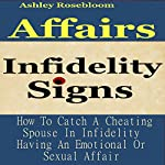 Infidelity Signs: How to Catch a Cheating Spouse in Infidelity Having an Emotional or Sexual Affair | Ashley Rosebloom