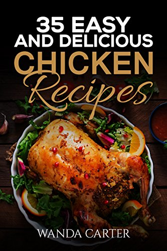 35 Easy and Delicious Chicken Recipes: Chicken Recipes (Easy Chicken Recipes) Easy and Delicious Chicken Recipes (Baked Chicken, Grilled Chicken, Fried Chicken, and MORE!) by [Carter, Wanda]